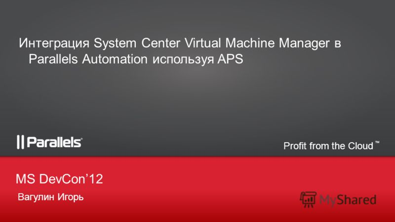 Profit from the Cloud TM Вагулин Игорь MS DevCon12 Интеграция System Center Virtual Machine Manager в Parallels Automation используя APS