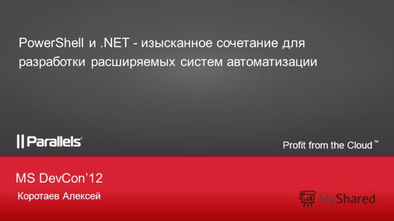 Profit from the Cloud TM Коротаев Алексей MS DevCon12 PowerShell и.NET - изысканное сочетание для разработки расширяемых систем автоматизации