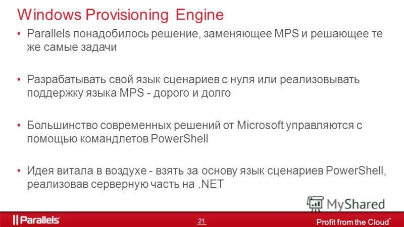 21 Profit from the Cloud TM Parallels понадобилось решение, заменяющее MPS и решающее те же самые задачи Разрабатывать свой язык сценариев с нуля или реализовывать поддержку языка MPS - дорого и долго Большинство современных решений от Microsoft упра