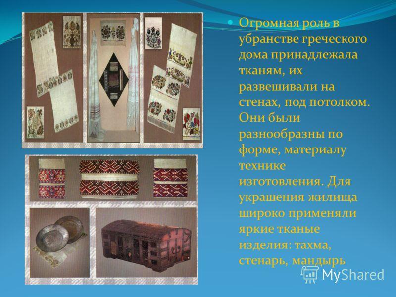 Огромная роль в убранстве греческого дома принадлежала тканям, их развешивали на стенах, под потолком. Они были разнообразны по форме, материалу технике изготовления. Для украшения жилища широко применяли яркие тканые изделия: тахма, стенарь, мандырь