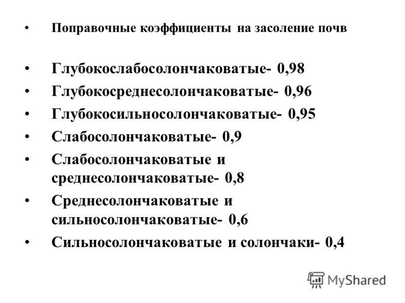 Поправочные коэффициенты на засоление почв Глубокослабосолончаковатые- 0,98 Глубокосреднесолончаковатые- 0,96 Глубокосильносолончаковатые- 0,95 Слабосолончаковатые- 0,9 Слабосолончаковатые и среднесолончаковатые- 0,8 Среднесолончаковатые и сильносоло