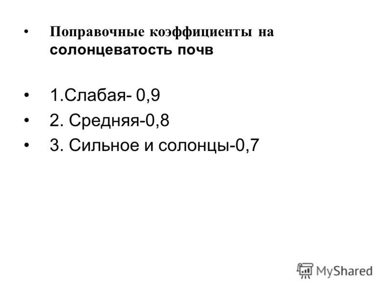 Поправочные коэффициенты на солонцеватость почв 1.Слабая- 0,9 2. Средняя-0,8 3. Сильное и солонцы-0,7