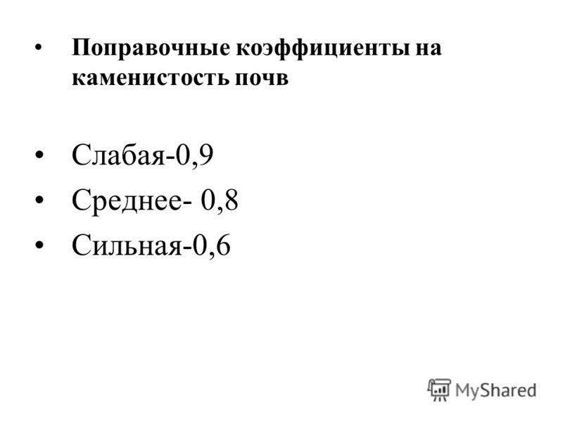 Поправочные коэффициенты на каменистость почв Слабая-0,9 Среднее- 0,8 Сильная-0,6