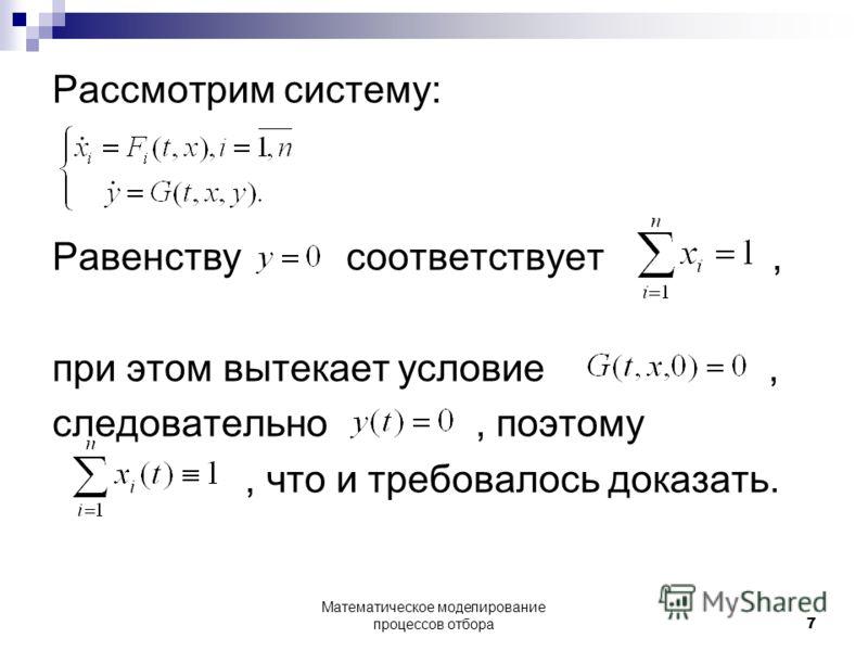 Рассмотрим систему: Равенству соответствует, при этом вытекает условие, следовательно, поэтому, что и требовалось доказать. Математическое моделирование процессов отбора7