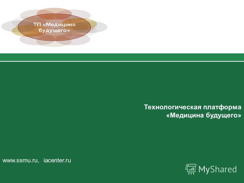 Технологическая платформа «Медицина будущего» www.ssmu.ru, iacenter.ru