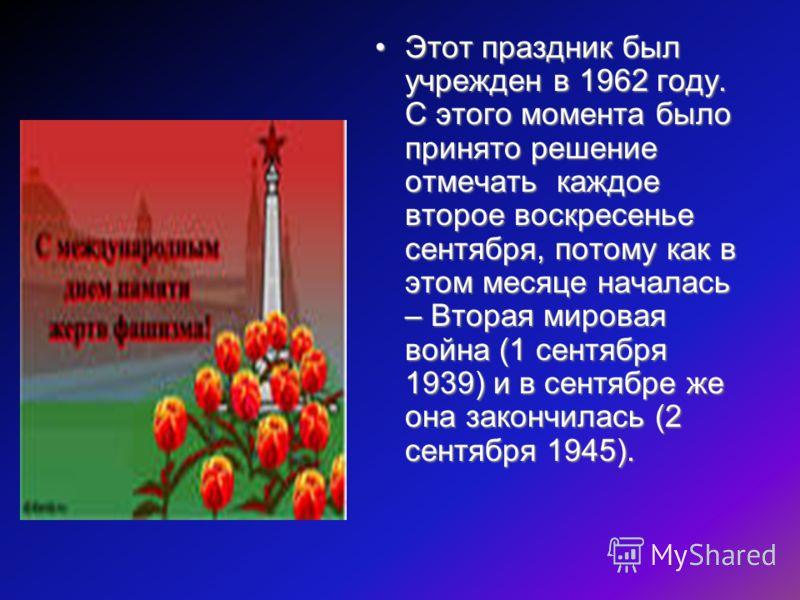 Этот праздник был учрежден в 1962 году. С этого момента было принято решение отмечать каждое второе воскресенье сентября, потому как в этом месяце началась – Вторая мировая война (1 сентября 1939) и в сентябре же она закончилась (2 сентября 1945).Это