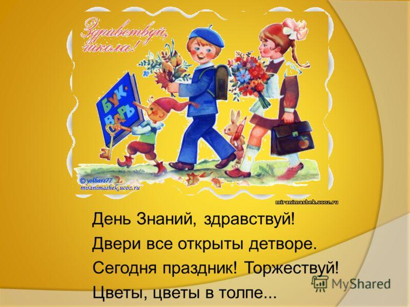 День Знаний, здравствуй! Двери все открыты детворе. Сегодня праздник! Торжествуй! Цветы, цветы в толпе...