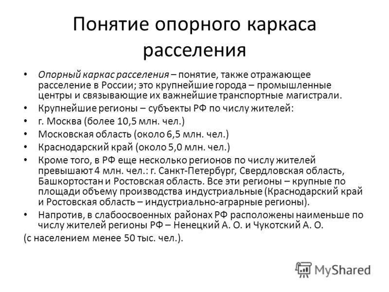 Понятие опорного каркаса расселения Опорный каркас расселения – понятие, также отражающее расселение в России; это крупнейшие города – промышленные центры и связывающие их важнейшие транспортные магистрали. Крупнейшие регионы – субъекты РФ по числу ж