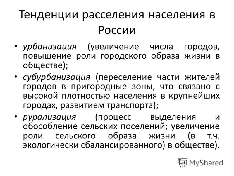 Тенденции расселения населения в России урбанизация (увеличение числа городов, повышение роли городского образа жизни в обществе); субурбанизация (переселение части жителей городов в пригородные зоны, что связано с высокой плотностью населения в круп
