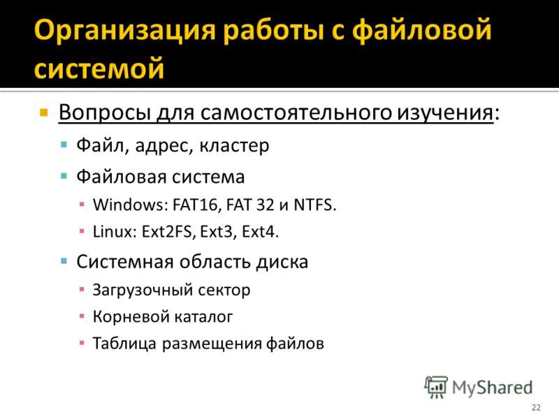 Вопросы для самостоятельного изучения: Файл, адрес, кластер Файловая система Windows: FAT16, FAT 32 и NTFS. Linux: Ext2FS, Ext3, Ext4. Системная область диска Загрузочный сектор Корневой каталог Таблица размещения файлов 22
