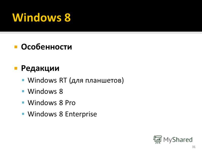 Особенности Редакции Windows RT (для планшетов) Windows 8 Windows 8 Pro Windows 8 Enterprise 31