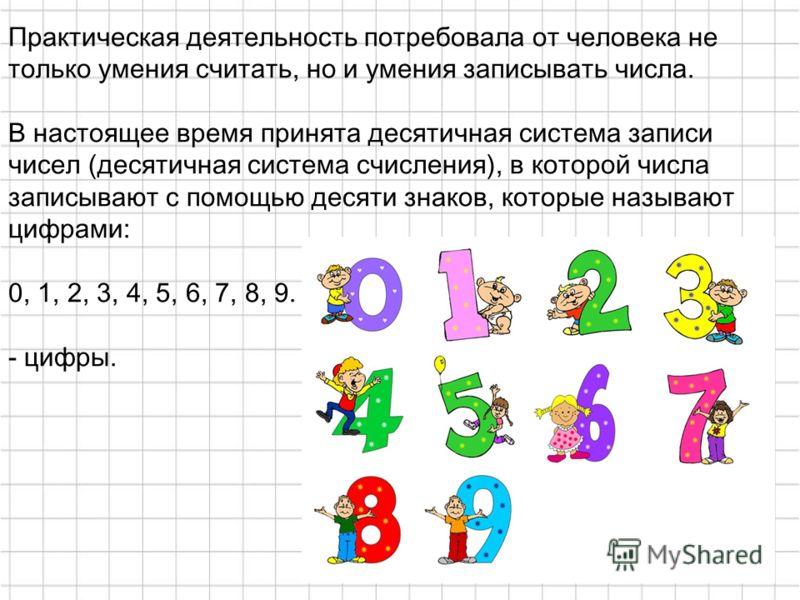 Практическая деятельность потребовала от человека не только умения считать, но и умения записывать числа. В настоящее время принята десятичная система записи чисел (десятичная система счисления), в которой числа записывают с помощью десяти знаков, ко