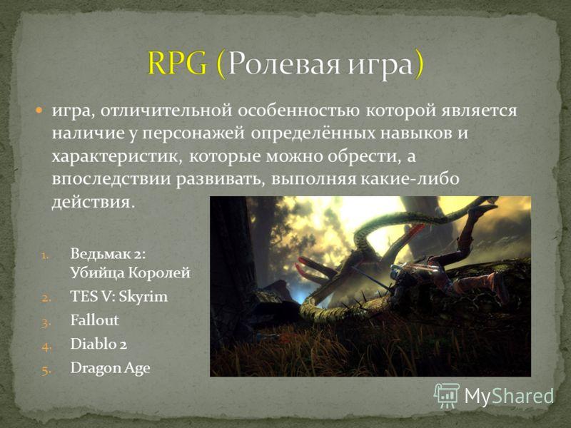 игра, отличительной особенностью которой является наличие у персонажей определённых навыков и характеристик, которые можно обрести, а впоследствии развивать, выполняя какие-либо действия. 1. Ведьмак 2: Убийца Королей 2. TES V: Skyrim 3. Fallout 4. Di