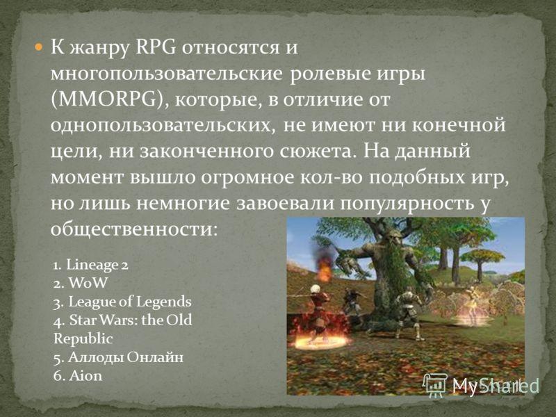 К жанру RPG относятся и многопользовательские ролевые игры (MMORPG), которые, в отличие от однопользовательских, не имеют ни конечной цели, ни законченного сюжета. На данный момент вышло огромное кол-во подобных игр, но лишь немногие завоевали популя