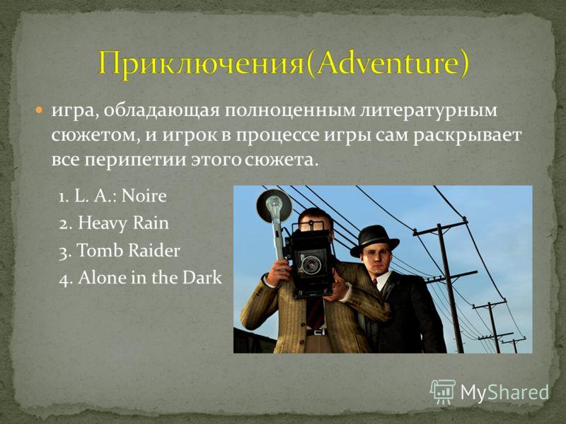 игра, обладающая полноценным литературным сюжетом, и игрок в процессе игры сам раскрывает все перипетии этого сюжета. 1. L. A.: Noire 2. Heavy Rain 3. Tomb Raider 4. Alone in the Dark