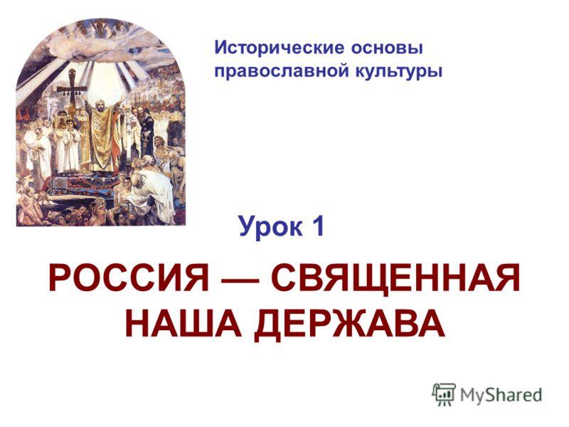 Исторические основы православной культуры Урок 1 РОССИЯ СВЯЩЕННАЯ НАША ДЕРЖАВА