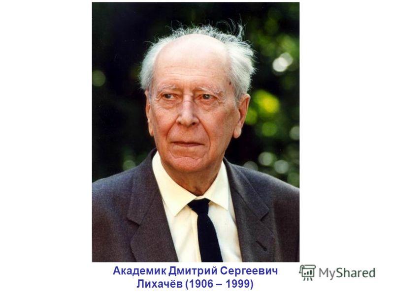 Академик Дмитрий Сергеевич Лихачёв (1906 – 1999)