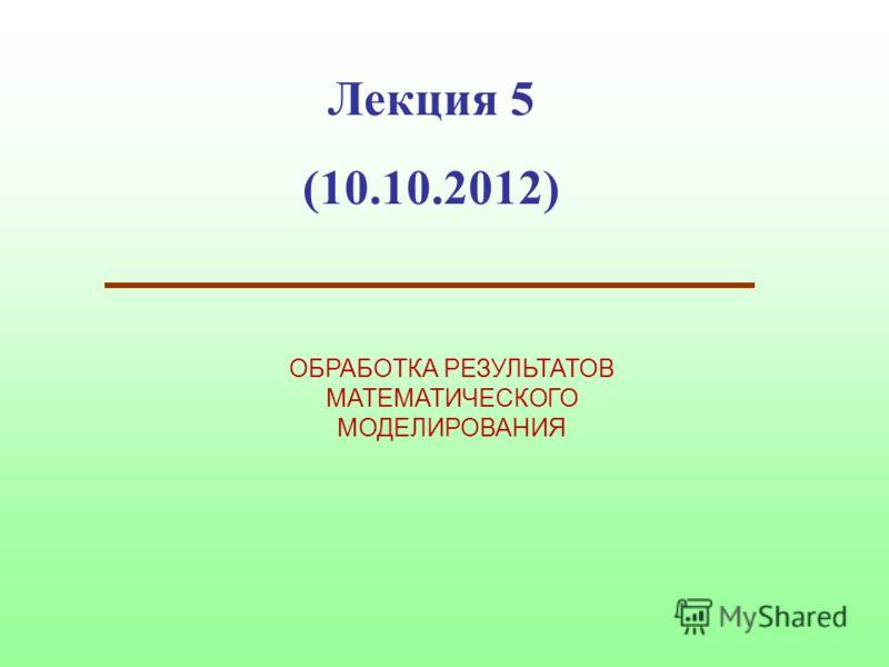 Лекция 5 (10.10.2012) ОБРАБОТКА РЕЗУЛЬТАТОВ МАТЕМАТИЧЕСКОГО МОДЕЛИРОВАНИЯ