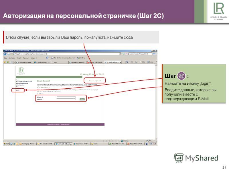 21 Авторизация на персональной страничке (Шаг 2C) Шаг : Нажмите на иконку login. Введите данные, которые вы получили вместе с подтверждающим E-Mail В том случае, если вы забыли Ваш пароль, пожалуйста, нажмите сюда