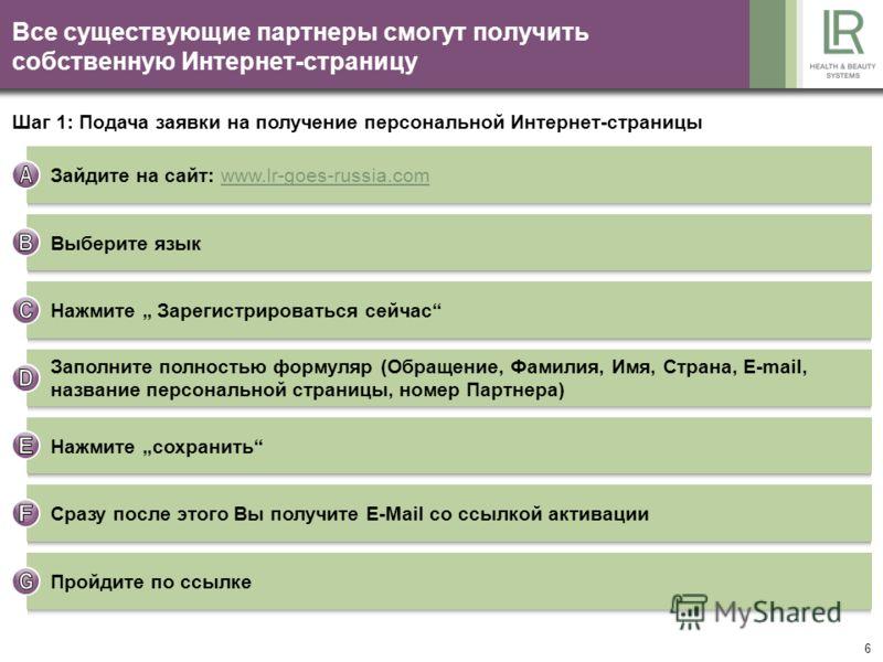 6 Все существующие партнеры смогут получить собственную Интернет-страницу Зайдите на сайт: www.lr-goes-russia.comwww.lr-goes-russia.com Шаг 1: Подача заявки на получение персональной Интернет-страницы Выберите язык Нажмите Зарегистрироваться сейчас З
