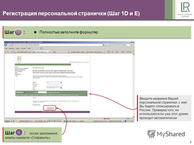 8 Регистрация персональной странички (Шаг 1D и E) Введите название Вашей персональной странички, с ней Вы будете спонсировать в России. Проверка того, не используется ли уже этот домен проходит автоматически. Шаг : Полностью заполните формуляр Шаг :