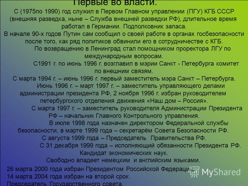 С (1975по 1990) год служил в Первом Главном управлении (ПГУ) КГБ СССР (внешняя разведка, ныне – Служба внешней разведки РФ), длительное время работал в Германии. Подполковник запаса. В начале 90-x годов Путин сам сообщил о своей работе в органах госб