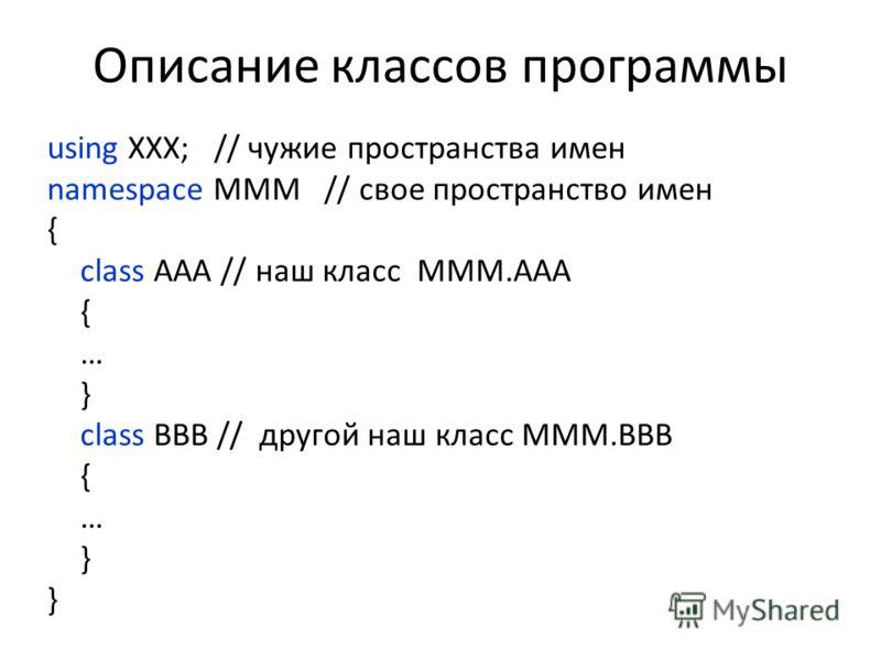 Описание классов программы using XXX; // чужие пространства имен namespace MMM // свое пространство имен { class AAA // наш класс MMM.AAA { … } class BBB // другой наш класс MMM.BBB { … }