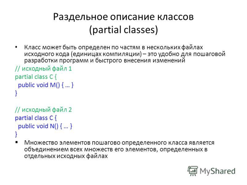 Раздельное описание классов (partial classes) Класс может быть определен по частям в нескольких файлах исходного кода (единицах компиляции) – это удобно для пошаговой разработки программ и быстрого внесения изменений // исходный файл 1 partial class
