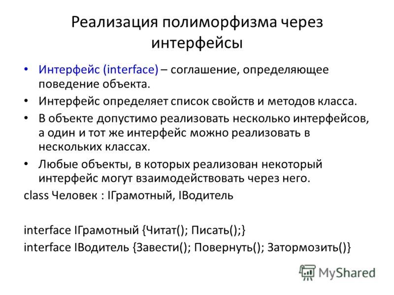 Реализация полиморфизма через интерфейсы Интерфейс (interface) – соглашение, определяющее поведение объекта. Интерфейс определяет список свойств и методов класса. В объекте допустимо реализовать несколько интерфейсов, а один и тот же интерфейс можно