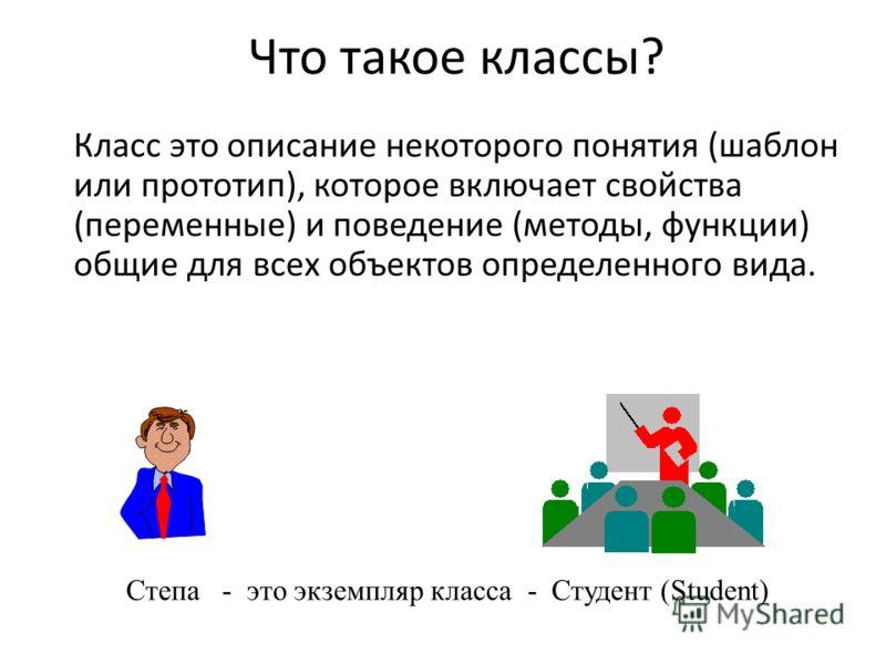 Что такое классы? Класс это описание некоторого понятия (шаблон или прототип), которое включает свойства (переменные) и поведение (методы, функции) общие для всех объектов определенного вида. Степа - это экземпляр класса - Студент (Student)