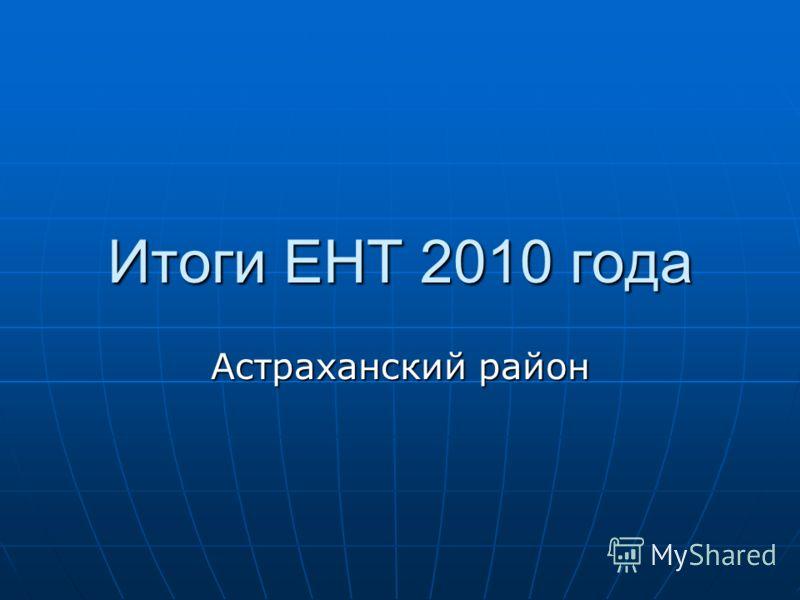 Итоги ЕНТ 2010 года Астраханский район