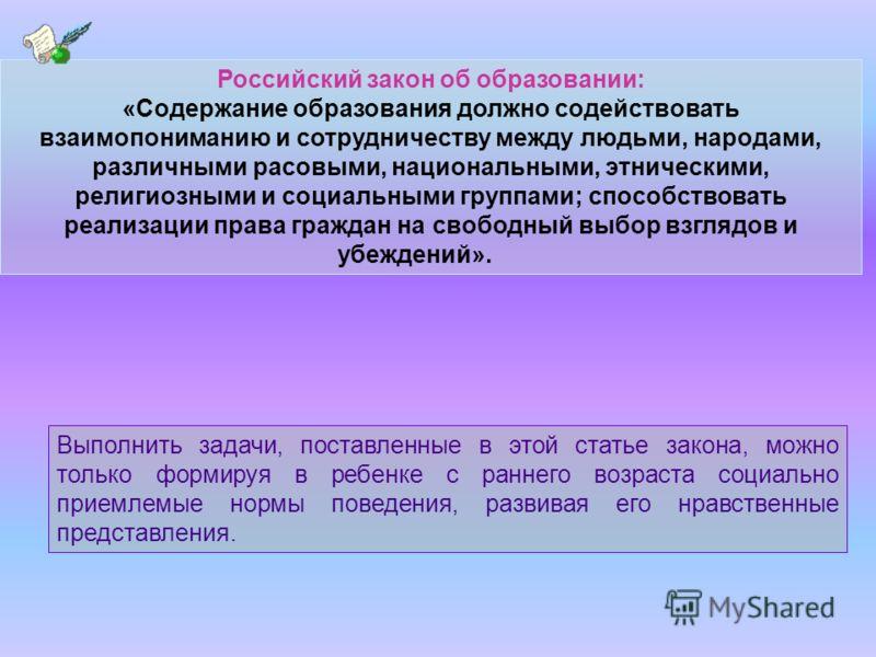 Российский закон об образовании: «Содержание образования должно содействовать взаимопониманию и сотрудничеству между людьми, народами, различными расовыми, национальными, этническими, религиозными и социальными группами; способствовать реализации пра