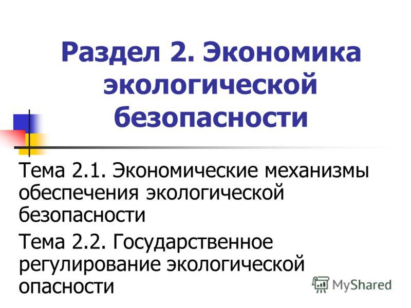 Раздел 2. Экономика экологической безопасности Тема 2.1. Экономические механизмы обеспечения экологической безопасности Тема 2.2. Государственное регулирование экологической опасности