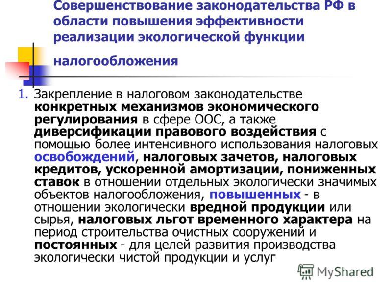Совершенствование законодательства РФ в области повышения эффективности реализации экологической функции налогообложения 1.Закрепление в налоговом законодательстве конкретных механизмов экономического регулирования в сфере ООС, а также диверсификации