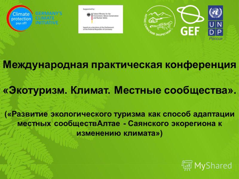 ( Международная практическая конференция «Экотуризм. Климат. Местные сообщества». («Развитие экологического туризма как способ адаптации местных сообществАлтае - Саянского экорегиона к изменению климата»)