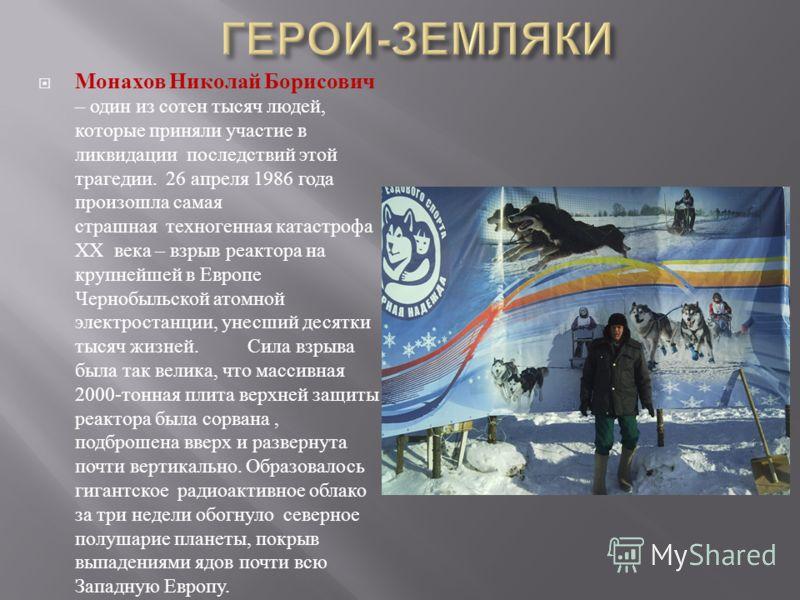 Монахов Николай Борисович – один из сотен тысяч людей, которые приняли участие в ликвидации последствий этой трагедии. 26 апреля 1986 года произошла самая страшная техногенная катастрофа ХХ века – взрыв реактора на крупнейшей в Европе Чернобыльской а