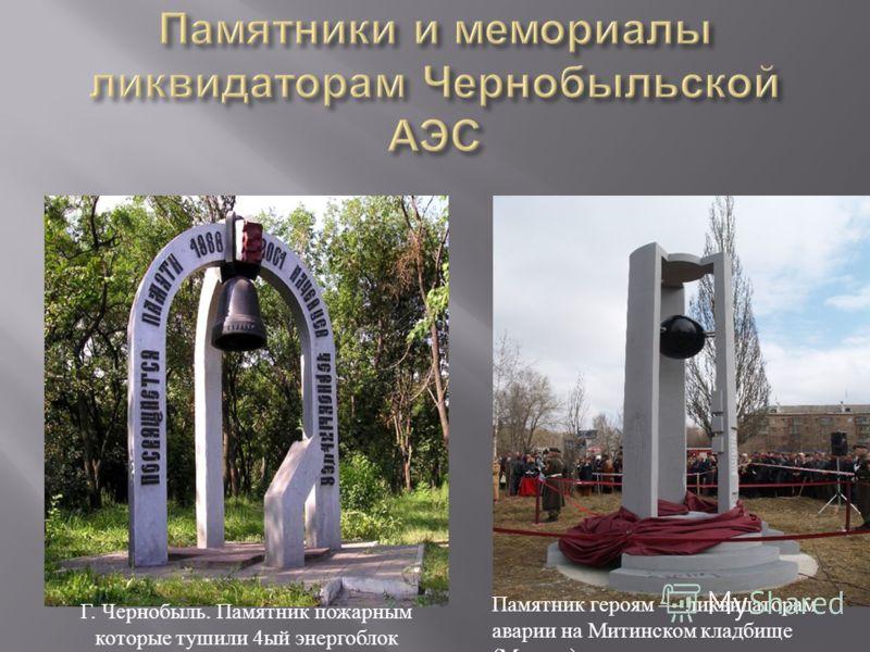 Г. Чернобыль. Памятник пожарным которые тушили 4 ый энергоблок Памятник героям ликвидаторам аварии на Митинском кладбище ( Москва )