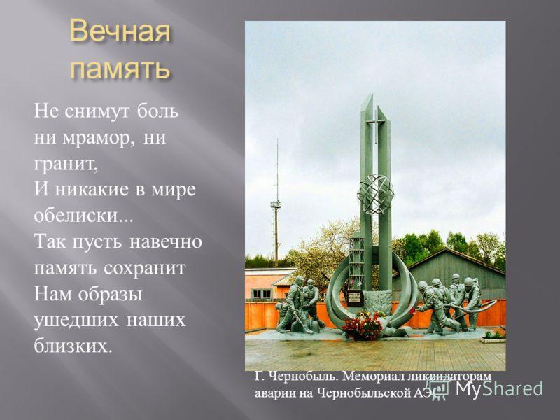 Вечная память Не снимут боль ни мрамор, ни гранит, И никакие в мире обелиски... Так пусть навечно память сохранит Нам образы ушедших наших близких. Г. Чернобыль. Мемориал ликвидаторам аварии на Чернобыльской АЭС