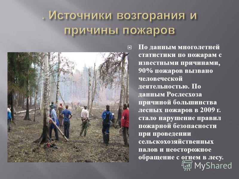 По данным многолетней статистики по пожарам с известными причинами, 90% пожаров вызвано человеческой деятельностью. По данным Рослесхоза причиной большинства лесных пожаров в 2009 г. стало нарушение правил пожарной безопасности при проведении сельско