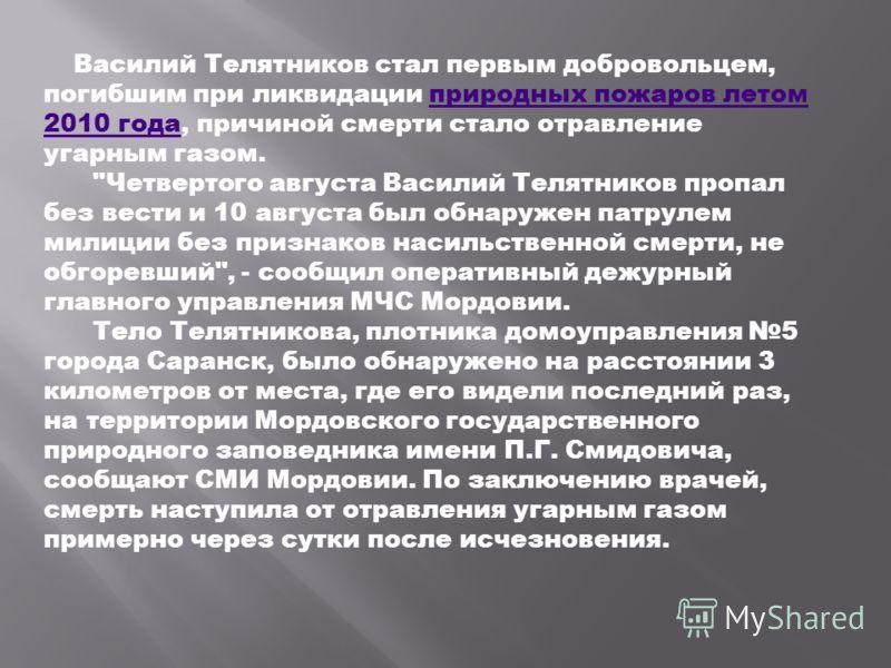 Василий Телятников стал первым добровольцем, погибшим при ликвидации природных пожаров летом 2010 года, причиной смерти стало отравление угарным газом.природных пожаров летом 2010 года
