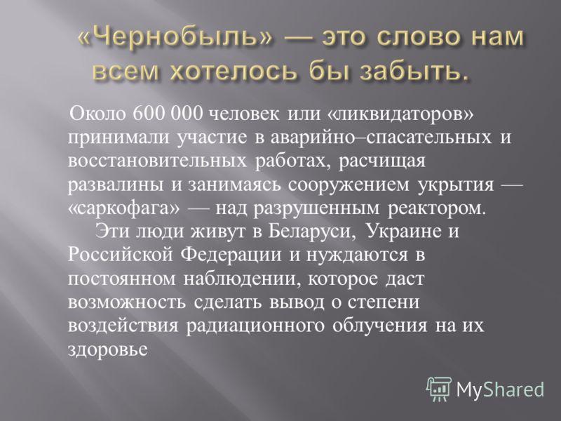Около 600 000 человек или « ликвидаторов » принимали участие в аварийно – спасательных и восстановительных работах, расчищая развалины и занимаясь сооружением укрытия « саркофага » над разрушенным реактором. Эти люди живут в Беларуси, Украине и Росси