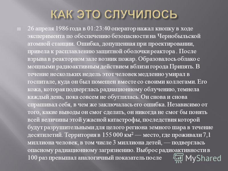 26 апреля 1986 года в 01:23:40 оператор нажал кнопку в ходе эксперимента по обеспечению безопасности на Чернобыльской атомной станции. Ошибка, допущенная при проектировании, привела к расплавлению защитной оболочки реактора. После взрыва в реакторном
