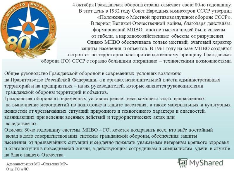 4 октября Гражданская оборона страны отмечает свою 80-ю годовщину. В этот день в 1932 году Совет Народных комиссаров СССР утвердил «Положение о Местной противовоздушной обороне СССР». В период Великой Отечественной войны, благодаря действиям формиров