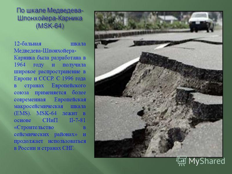 По шкале Медведева - Шпонхойера - Карника (MSK-64) 12- бальная шкала Медведева - Шпонхойера - Карника была разработана в 1964 году и получила широкое распространение в Европе и СССР. С 1996 года в странах Европейского союза применяется более современ