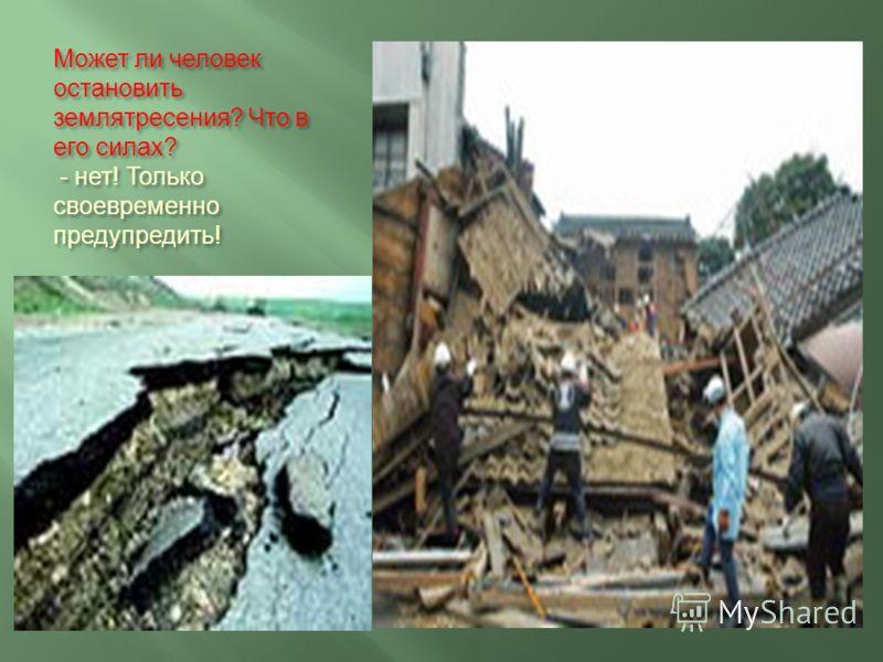 Может ли человек остановить землятресения ? Что в его силах ? - нет ! Только своевременно предупредить !
