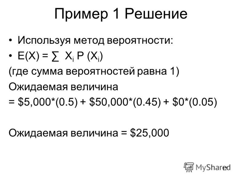 17 Пример 1 Решение Используя метод вероятности: E(X) = X i P (X i ) (где сумма вероятностей равна 1) Ожидаемая величина = $5,000*(0.5) + $50,000*(0.45) + $0*(0.05) Ожидаемая величина = $25,000