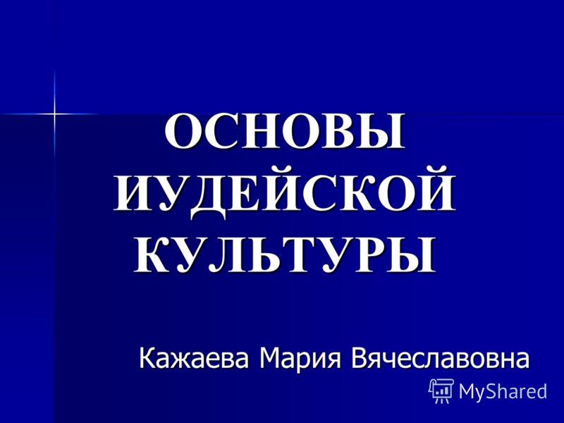 ОСНОВЫ ИУДЕЙСКОЙ КУЛЬТУРЫ Кажаева Мария Вячеславовна