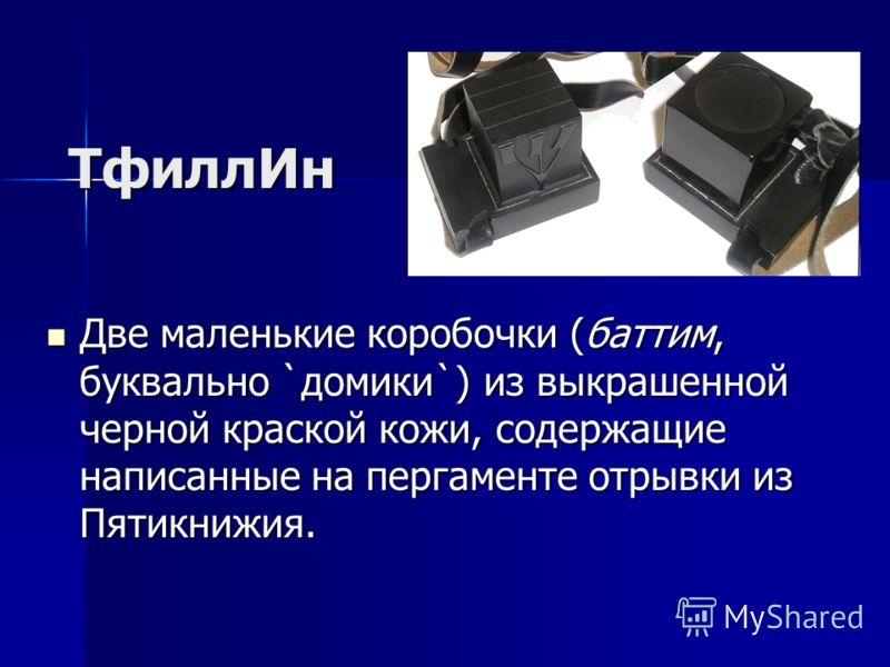 ТфиллИн Две маленькие коробочки (баттим, буквально `домики`) из выкрашенной черной краской кожи, содержащие написанные на пергаменте отрывки из Пятикнижия. Две маленькие коробочки (баттим, буквально `домики`) из выкрашенной черной краской кожи, содер