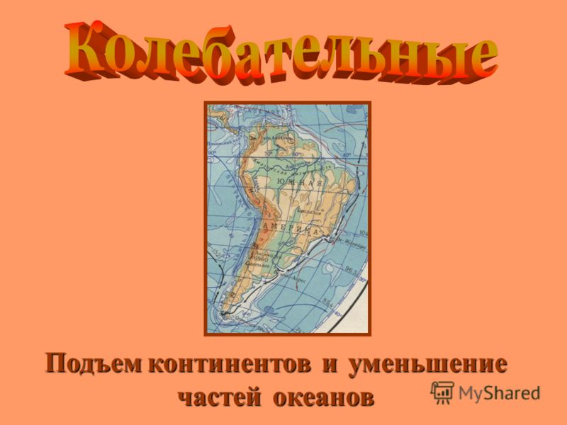 Подъемконтинентов и уменьшение частей океанов Подъем континентов и уменьшение частей океанов