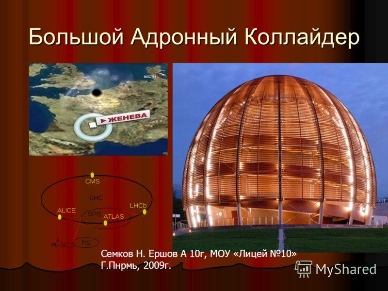 Большой Адронный Коллайдер Семков Н. Ершов А 10г, МОУ «Лицей 10» Г.Пнрмь, 2009г.